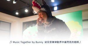 Music Together by Bunny,幼兒音樂律動界中最閃亮的戲精!
